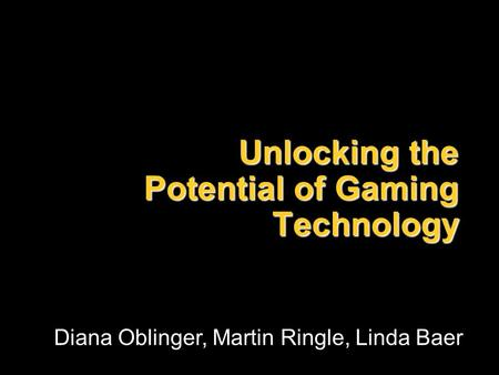 Unlocking the Potential of Gaming Technology Diana Oblinger, Martin Ringle, Linda Baer.