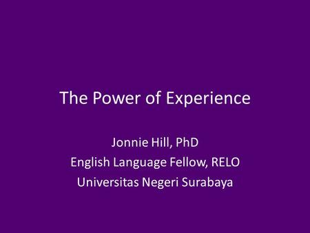 The Power of Experience Jonnie Hill, PhD English Language Fellow, RELO Universitas Negeri Surabaya.