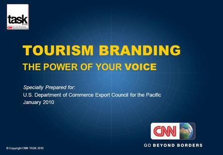 TOURISM BRANDING THE POWER OF YOUR VOICE Specially Prepared for: U.S. Department of Commerce Export Council for the Pacific January 2010 © Copyright CNN.