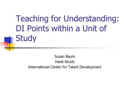 Teaching for Understanding: DI Points within a Unit of Study Susan Baum Hank Nicols International Center for Talent Development.