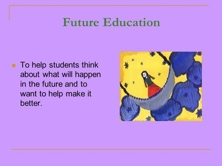 Future Education To help students think about what will happen in the future and to want to help make it better.