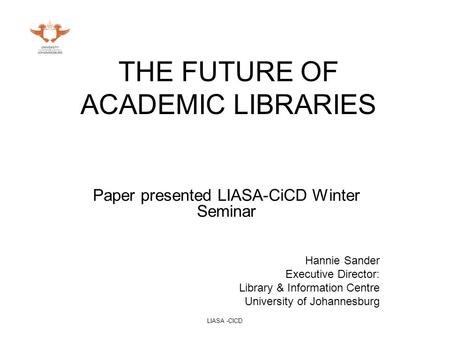 LIASA -CICD THE FUTURE OF ACADEMIC LIBRARIES Paper presented LIASA-CiCD Winter Seminar Hannie Sander Executive Director: Library & Information Centre University.