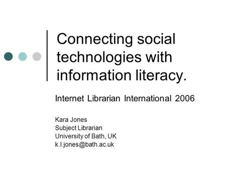 Connecting social technologies with information literacy. Internet Librarian International 2006 Kara Jones Subject Librarian University of Bath, UK