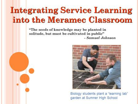 "Integrating Service Learning into the Meramec Classroom ""The seeds of knowledge may be planted in solitude, but must be cultivated in public"" - Samuel."
