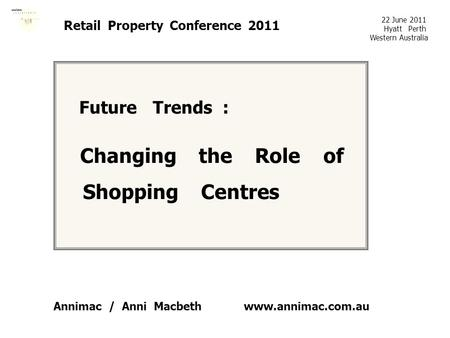 Www.annimac.com.au Retail Property Conference 2011 Future Trends : Changing the Role of Shopping Centres 22 June 2011 Hyatt Perth Western Australia Annimac.