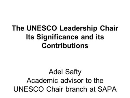 The UNESCO Leadership Chair Its Significance and its Contributions Adel Safty Academic advisor to the UNESCO Chair branch at SAPA.