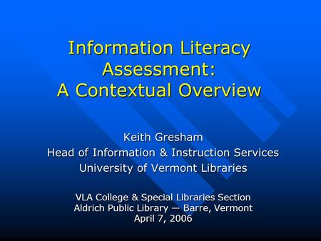 Information Literacy Assessment: A Contextual Overview Keith Gresham Head of Information & Instruction Services University of Vermont Libraries VLA College.