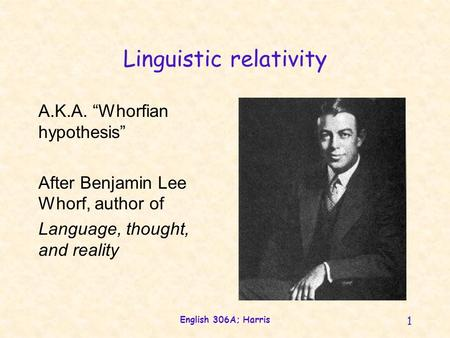 "English 306A; Harris 1 Linguistic relativity A.K.A. ""Whorfian hypothesis"" After Benjamin Lee Whorf, author of Language, thought, and reality."