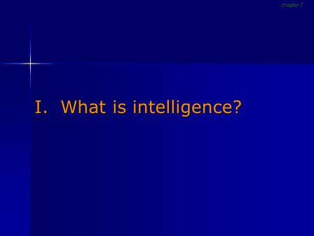 I. What is intelligence? chapter 7. Defining intelligence Intelligence The ability to profit from experience, acquire knowledge, think abstractly, act.