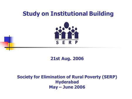 Study on Institutional Building 21st Aug. 2006 Society for Elimination of Rural Poverty (SERP) Hyderabad May – June 2006.