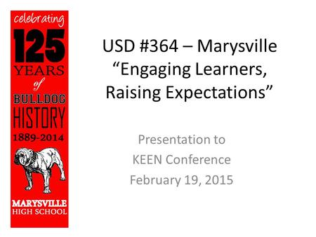 "USD #364 – Marysville ""Engaging Learners, Raising Expectations"" Presentation to KEEN Conference February 19, 2015."