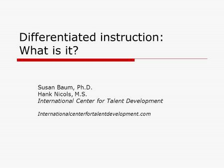 Differentiated instruction: What is it? Susan Baum, Ph.D. Hank Nicols, M.S. International Center for Talent Development Internationalcenterfortalentdevelopment.com.