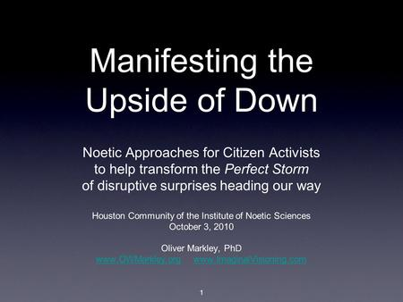 1 Manifesting the Upside of Down Noetic Approaches for Citizen Activists to help transform the Perfect Storm of disruptive surprises heading our way Houston.