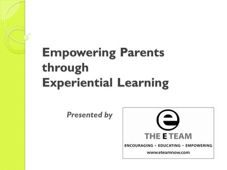 Empowering Parents through Experiential Learning Presented by.
