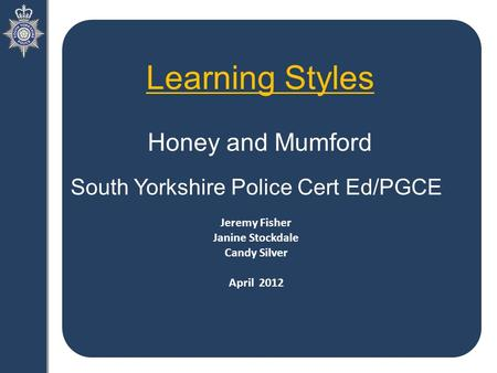 Learning Styles Honey and Mumford South Yorkshire Police Cert Ed/PGCE Jeremy Fisher Janine Stockdale Candy Silver April 2012.