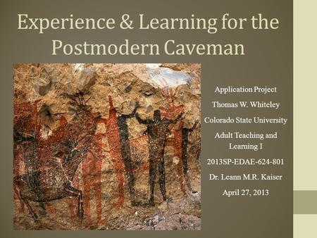 Experience & Learning for the Postmodern Caveman Application Project Thomas W. Whiteley Colorado State University Adult Teaching and Learning I 2013SP-EDAE-624-801.