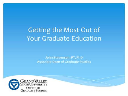 Getting the Most Out of Your Graduate Education John Stevenson, PT, PhD Associate Dean of Graduate Studies.
