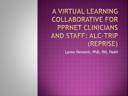 Lynne Nemeth, PhD, RN, FAAN.  Define the concepts of a virtual learning collaborative and community of practice  Review previous PPRNet experience with.