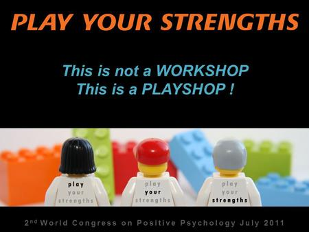 2 nd World Congress on Positive Psychology July 2011 This is not a WORKSHOP This is a PLAYSHOP !