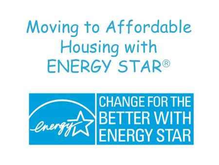 Moving to Affordable Housing with ENERGY STAR . QUESTION ? Is a home affordable if it... Is a home affordable if it... has higher operating and maintenance.