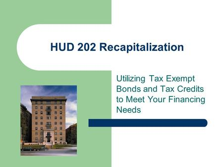 HUD 202 Recapitalization Utilizing Tax Exempt Bonds and Tax Credits to Meet Your Financing Needs.