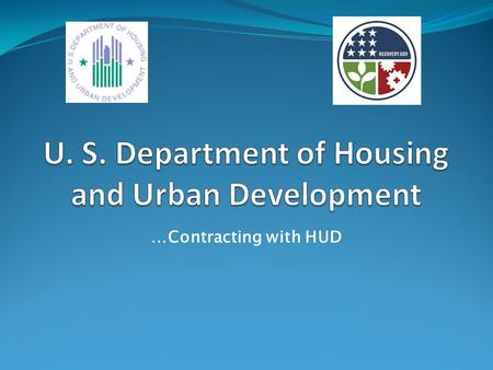 …Contracting with HUD. HUD's Mission… Increase homeownership, support community development and increase access to affordable housing free from discrimination.