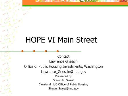 HOPE VI Main Street Contact Lawrence Gnessin Office of Public Housing Investments, Washington Presented by Shawn M. Sweet Cleveland.