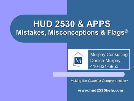 HUD 2530 & APPS Mistakes, Misconceptions & Flags HUD 2530 & APPS Mistakes, Misconceptions & Flags © www.hud2530help.com Murphy Consulting Denise Murphy.