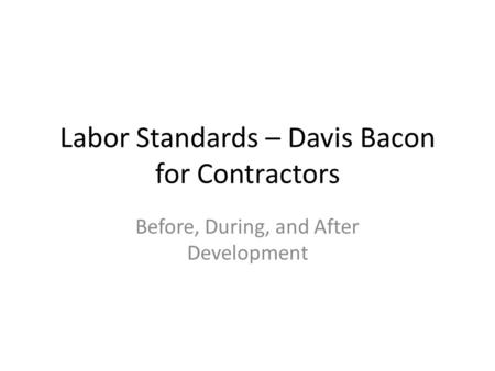 Labor Standards – Davis Bacon for Contractors Before, During, and After Development.