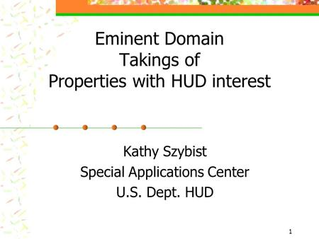 1 Eminent Domain Takings of Properties with HUD interest Kathy Szybist Special Applications Center U.S. Dept. HUD.