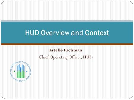Estelle Richman Chief Operating Officer, HUD HUD Overview and Context.