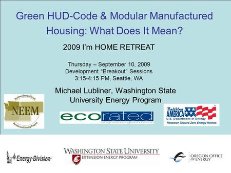 Green HUD-Code & Modular Manufactured Housing: What Does It Mean? Michael Lubliner, Washington State University Energy Program 2009 I'm HOME RETREAT Thursday.