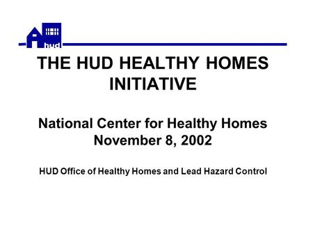 THE HUD HEALTHY HOMES INITIATIVE National Center for Healthy Homes November 8, 2002 HUD Office of Healthy Homes and Lead Hazard Control.