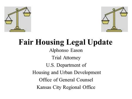 Fair Housing Legal Update Alphonso Eason Trial Attorney U.S. Department of Housing and Urban Development Office of General Counsel Kansas City Regional.