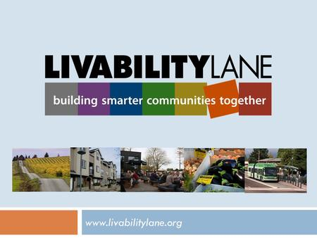 Www.livabilitylane.org. What is the Lane Livability Consortium? Participating Agencies  City of Eugene  City of Springfield  Lane County  Lane Transit.