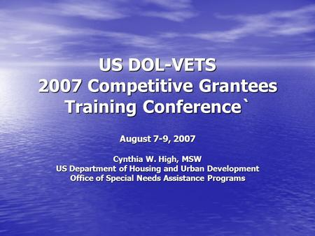 US DOL-VETS 2007 Competitive Grantees Training Conference` August 7-9, 2007 Cynthia W. High, MSW US Department of Housing and Urban Development Office.