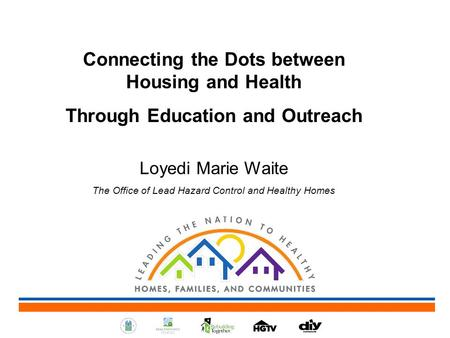 Connecting the Dots between Housing and Health Through Education and Outreach Loyedi Marie Waite The Office of Lead Hazard Control and Healthy Homes.