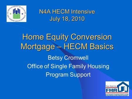 N4A HECM Intensive July 18, 2010 Home Equity Conversion Mortgage – HECM Basics Betsy Cromwell Office of Single Family Housing Program Support.