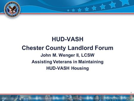 1 HUD-VASH Chester County Landlord Forum John M. Wenger II, LCSW Assisting Veterans in Maintaining HUD-VASH Housing.