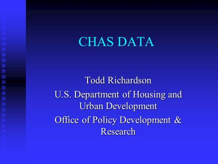 CHAS DATA Todd Richardson U.S. Department of Housing and Urban Development Office of Policy Development & Research.