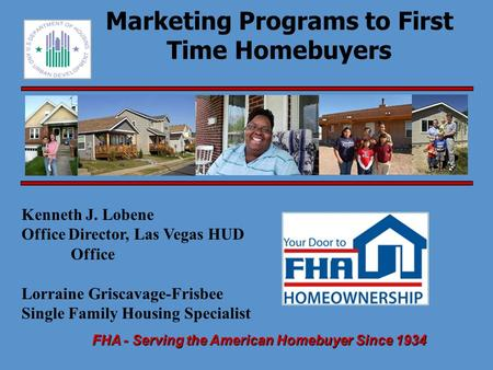 FHA - Serving the American Homebuyer Since 1934 Marketing Programs to First Time Homebuyers Kenneth J. Lobene Office Director, Las Vegas HUD Office Lorraine.