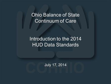 Ohio Balance of State Continuum of Care Introduction to the 2014 HUD Data Standards July 17, 2014.