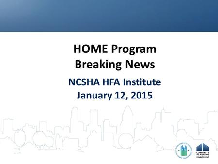 HOME Program Breaking News NCSHA HFA Institute January 12, 2015.