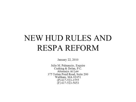 NEW HUD RULES AND RESPA REFORM January 22, 2010 Julie M. Palmaccio, Esquire Cushing & Dolan, P.C. Attorneys At Law 375 Totten Pond Road, Suite 200 Waltham,