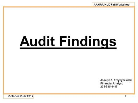 1 AAHRA/HUD Fall Workshop October 15-17 2012 Audit Findings Joseph S. Przybyzewski Financial Analyst 205-745-4417.