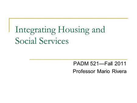 Integrating Housing and Social Services PADM 521—Fall 2011 Professor Mario Rivera.