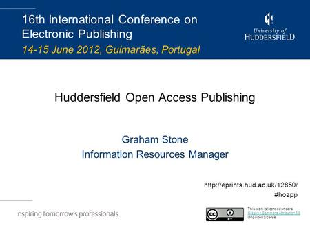 Huddersfield Open Access Publishing Graham Stone Information Resources Manager 16th International Conference on Electronic Publishing 14-15 June 2012,
