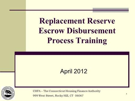 1 Replacement Reserve Escrow Disbursement Process Training April 2012 CHFA – The Connecticut Housing Finance Authority 999 West Street, Rocky Hill, CT.