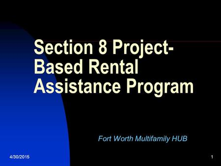 4/30/20151 Section 8 Project- Based Rental Assistance Program Fort Worth Multifamily HUB.