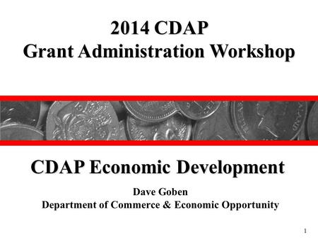 Dave Goben Department of Commerce & Economic Opportunity 2014 CDAP Grant Administration Workshop CDAP Economic Development 1.